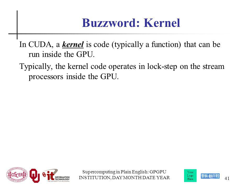Your Logo Here Supercomputing in Plain English: GPGPU INSTITUTION, DAY MONTH DATE YEAR 41 Buzzword: Kernel In CUDA, a kernel is code (typically a function) that can be run inside the GPU.