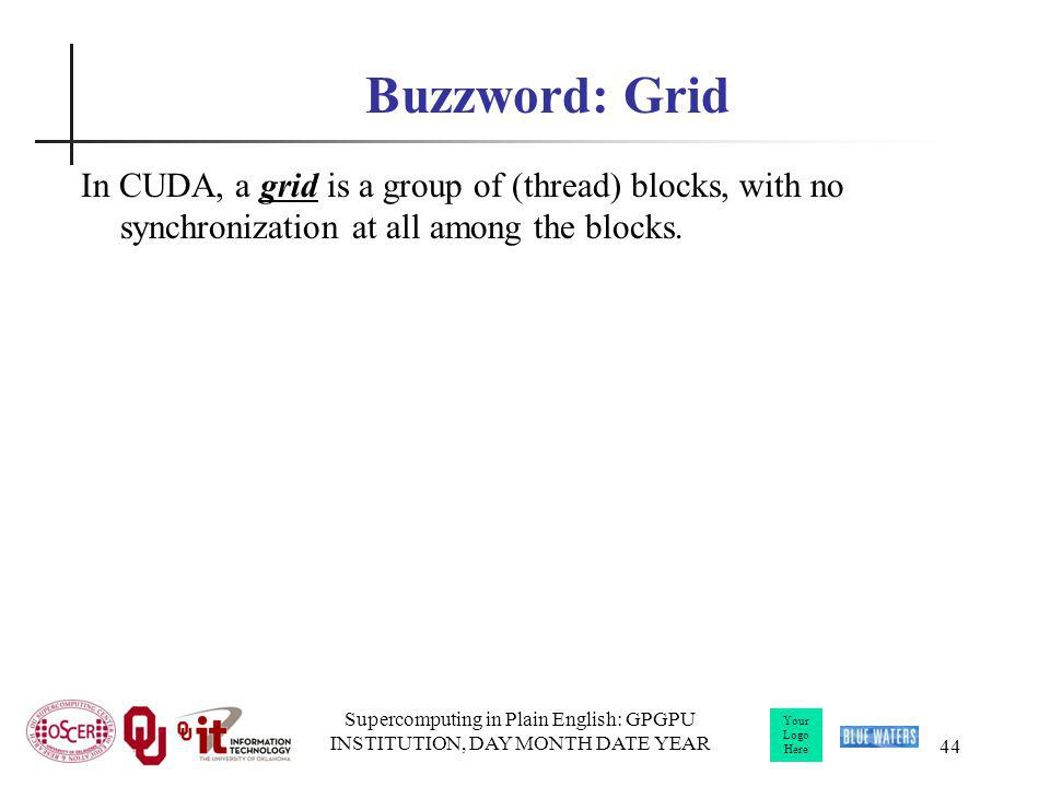 Your Logo Here Supercomputing in Plain English: GPGPU INSTITUTION, DAY MONTH DATE YEAR 44 Buzzword: Grid In CUDA, a grid is a group of (thread) blocks
