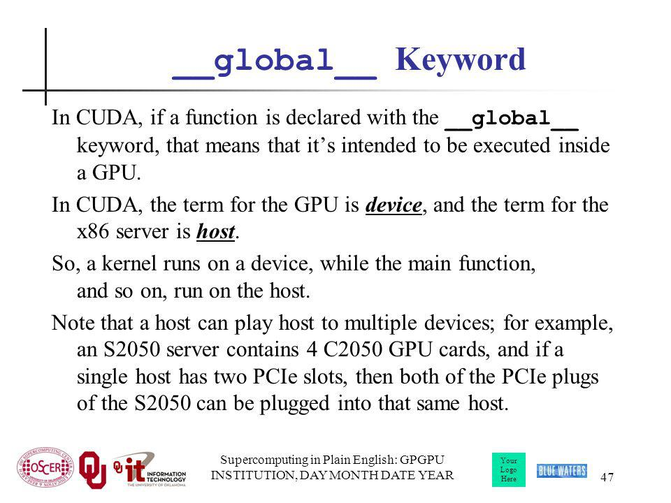 Your Logo Here Supercomputing in Plain English: GPGPU INSTITUTION, DAY MONTH DATE YEAR 47 __global__ Keyword In CUDA, if a function is declared with the __global__ keyword, that means that its intended to be executed inside a GPU.