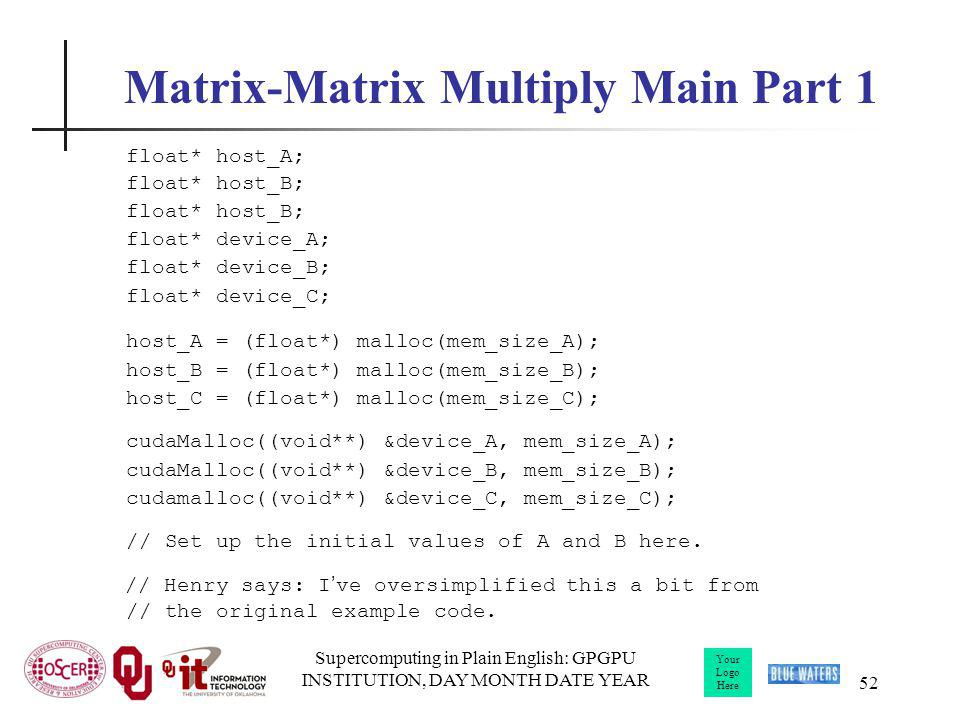 Your Logo Here Supercomputing in Plain English: GPGPU INSTITUTION, DAY MONTH DATE YEAR 52 Matrix-Matrix Multiply Main Part 1 float* host_A; float* hos