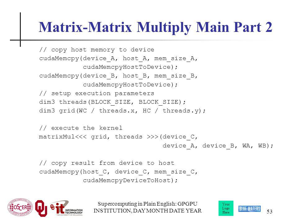 Your Logo Here Supercomputing in Plain English: GPGPU INSTITUTION, DAY MONTH DATE YEAR 53 Matrix-Matrix Multiply Main Part 2 // copy host memory to de
