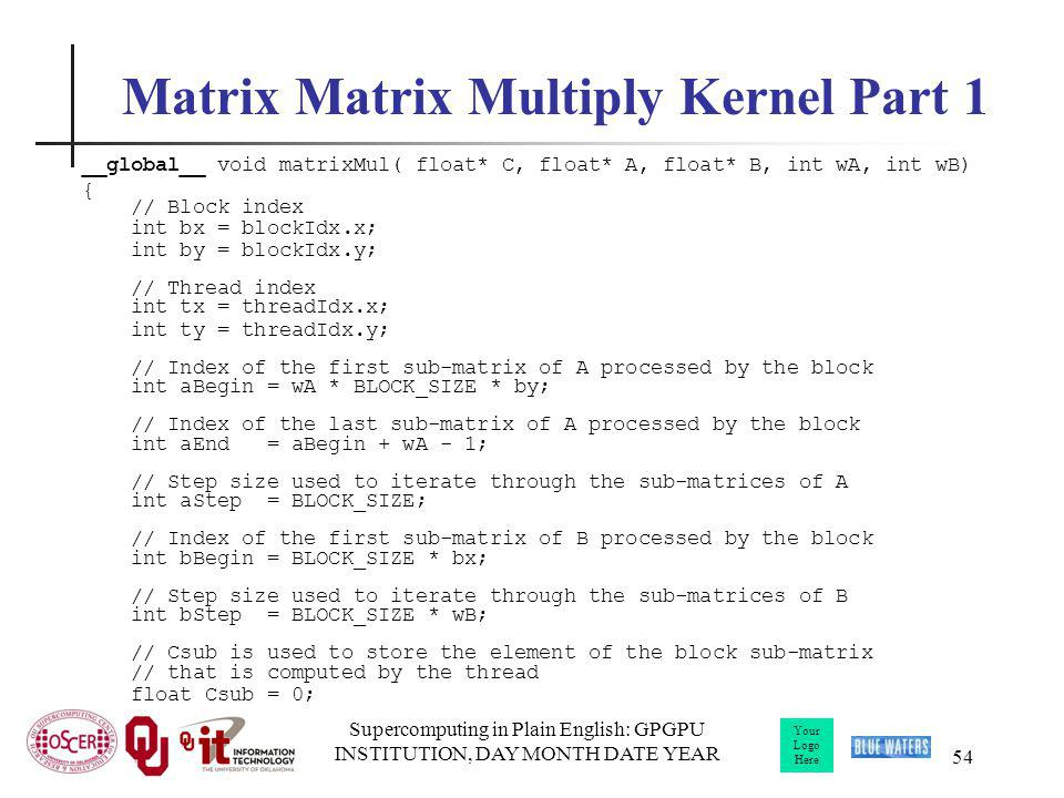 Your Logo Here Supercomputing in Plain English: GPGPU INSTITUTION, DAY MONTH DATE YEAR 54 Matrix Matrix Multiply Kernel Part 1 __global__ void matrixM