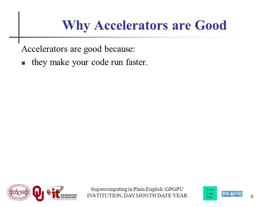 Your Logo Here Supercomputing in Plain English: GPGPU INSTITUTION, DAY MONTH DATE YEAR 6 Why Accelerators are Good Accelerators are good because: they make your code run faster.