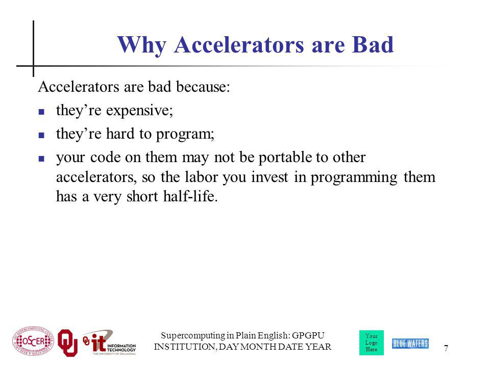 Your Logo Here Supercomputing in Plain English: GPGPU INSTITUTION, DAY MONTH DATE YEAR 7 Why Accelerators are Bad Accelerators are bad because: theyre