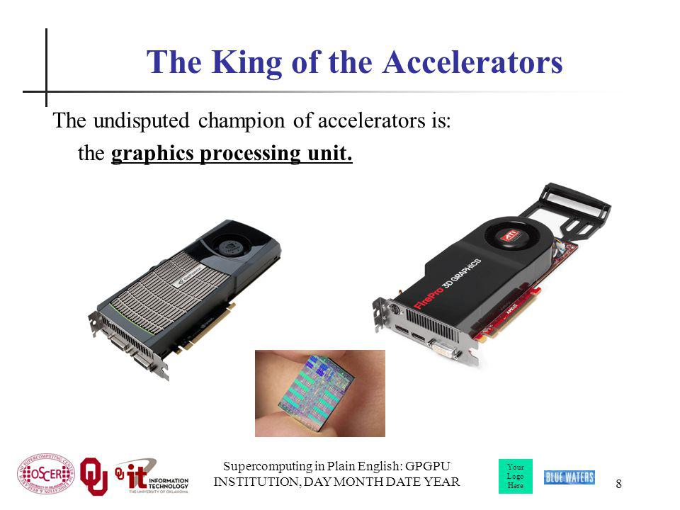 Your Logo Here Supercomputing in Plain English: GPGPU INSTITUTION, DAY MONTH DATE YEAR 8 The King of the Accelerators The undisputed champion of accelerators is: the graphics processing unit.