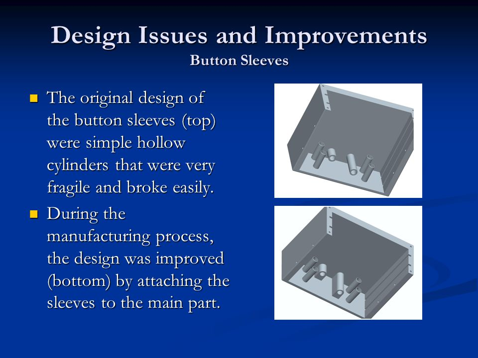 Design Issues and Improvements Button Sleeves The original design of the button sleeves (top) were simple hollow cylinders that were very fragile and broke easily.