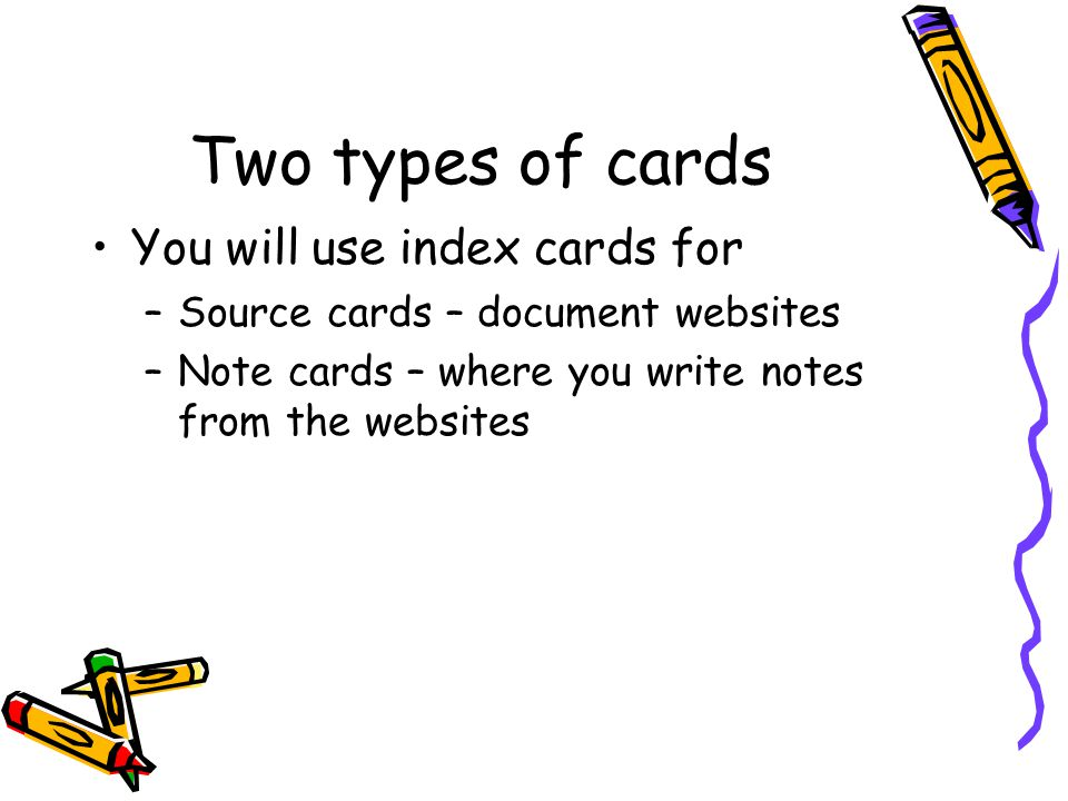 Two types of cards You will use index cards for –Source cards – document websites –Note cards – where you write notes from the websites