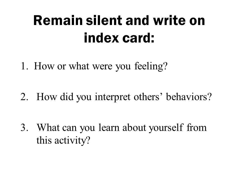 Remain silent and write on index card: 1. How or what were you feeling? 2.How did you interpret others behaviors? 3. What can you learn about yourself