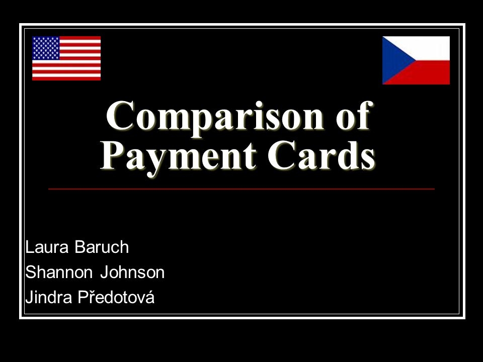 Comparison of Payment Cards Laura Baruch Shannon Johnson Jindra Předotová