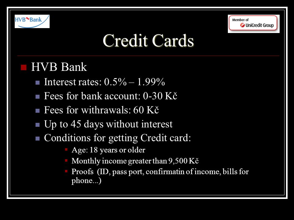 Credit Cards HVB Bank Interest rates: 0.5% – 1.99% Fees for bank account: 0-30 Kč Fees for withrawals: 60 Kč Up to 45 days without interest Conditions for getting Credit card: Age: 18 years or older Monthly income greater than 9,500 Kč Proofs (ID, pass port, confirmatin of income, bills for phone...)
