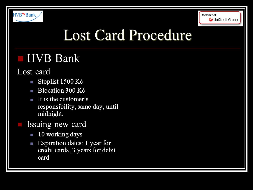 Lost Card Procedure HVB Bank Lost card Stoplist 1500 Kč Blocation 300 Kč It is the customers responsibility, same day, until midnight.