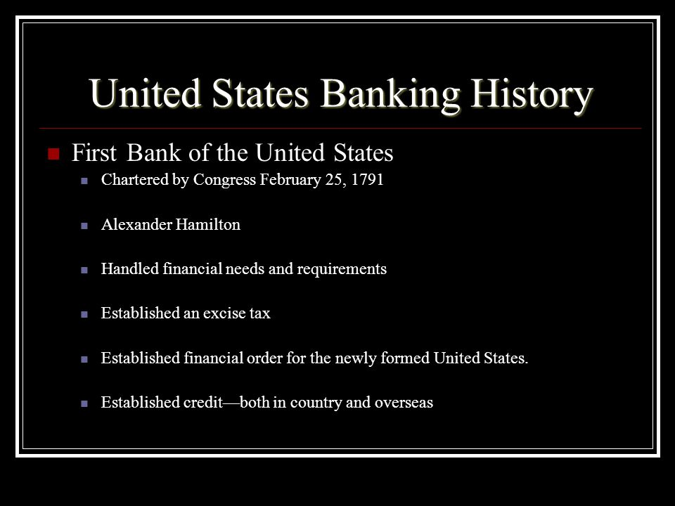 United States Banking History First Bank of the United States Chartered by Congress February 25, 1791 Alexander Hamilton Handled financial needs and requirements Established an excise tax Established financial order for the newly formed United States.