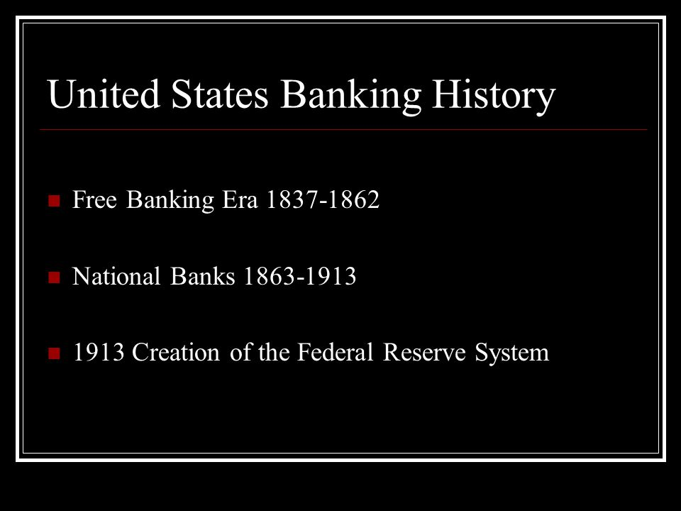 United States Banking History Free Banking Era 1837-1862 National Banks 1863-1913 1913 Creation of the Federal Reserve System