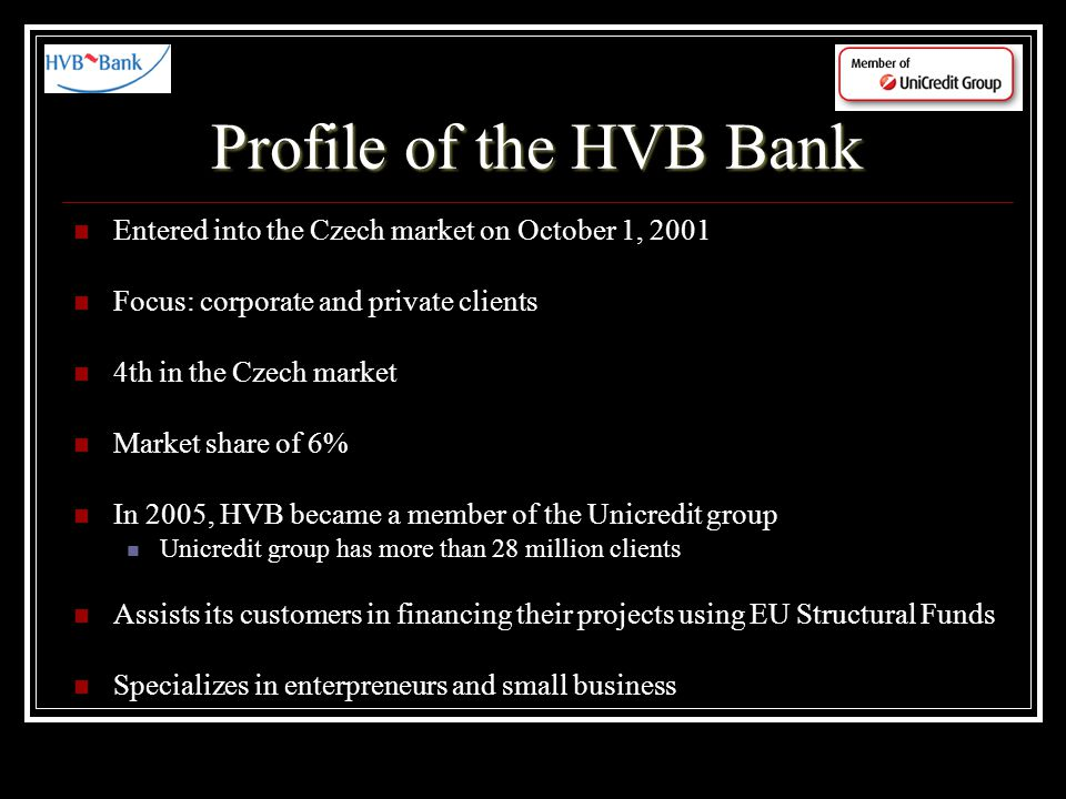Profile of the HVB Bank Entered into the Czech market on October 1, 2001 Focus: corporate and private clients 4th in the Czech market Market share of 6% In 2005, HVB became a member of the Unicredit group Unicredit group has more than 28 million clients Assists its customers in financing their projects using EU Structural Funds Specializes in enterpreneurs and small business