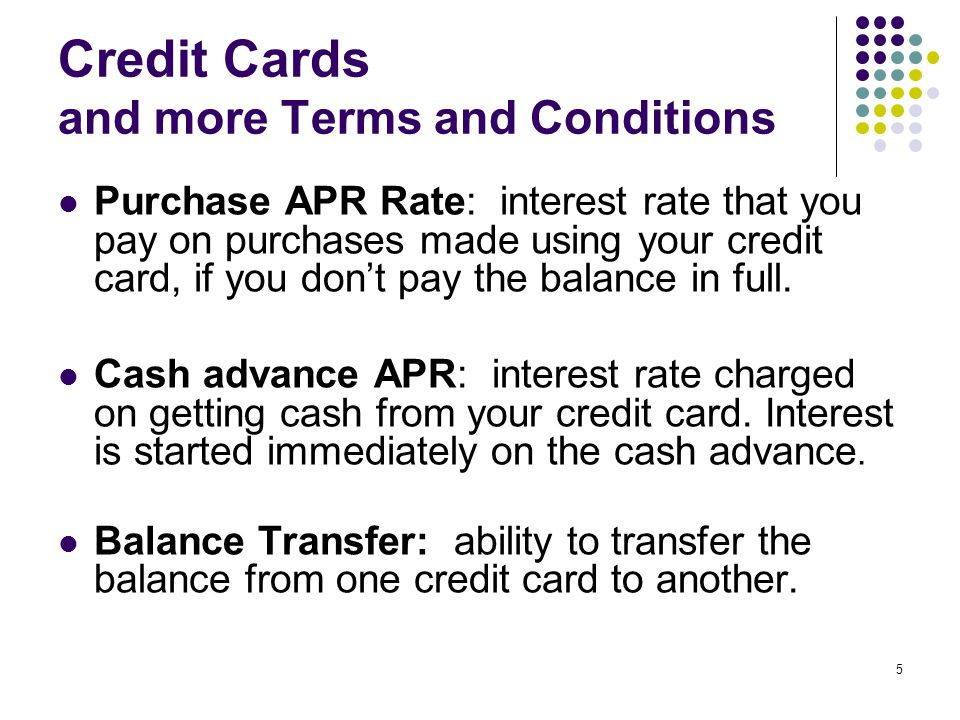5 Credit Cards and more Terms and Conditions Purchase APR Rate: interest rate that you pay on purchases made using your credit card, if you dont pay the balance in full.