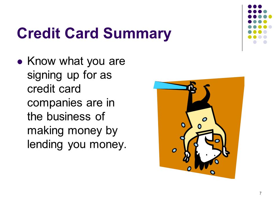 7 Credit Card Summary Know what you are signing up for as credit card companies are in the business of making money by lending you money.