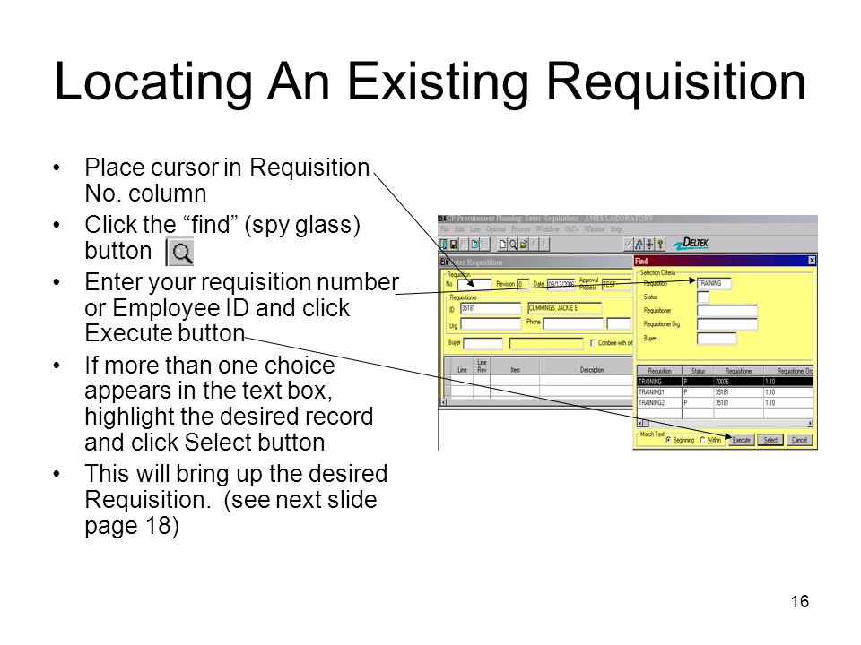 16 Locating An Existing Requisition Place cursor in Requisition No. column Click the find (spy glass) button Enter your requisition number or Employee