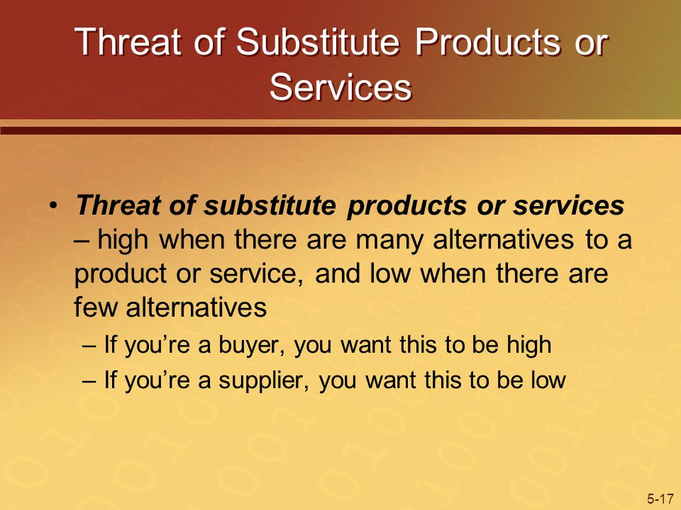 5-17 Threat of Substitute Products or Services Threat of substitute products or services – high when there are many alternatives to a product or service, and low when there are few alternatives –If youre a buyer, you want this to be high –If youre a supplier, you want this to be low