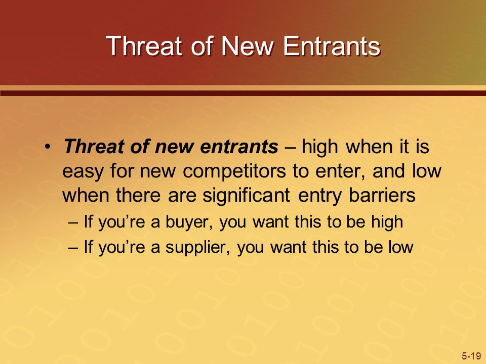 5-19 Threat of New Entrants Threat of new entrants – high when it is easy for new competitors to enter, and low when there are significant entry barriers –If youre a buyer, you want this to be high –If youre a supplier, you want this to be low