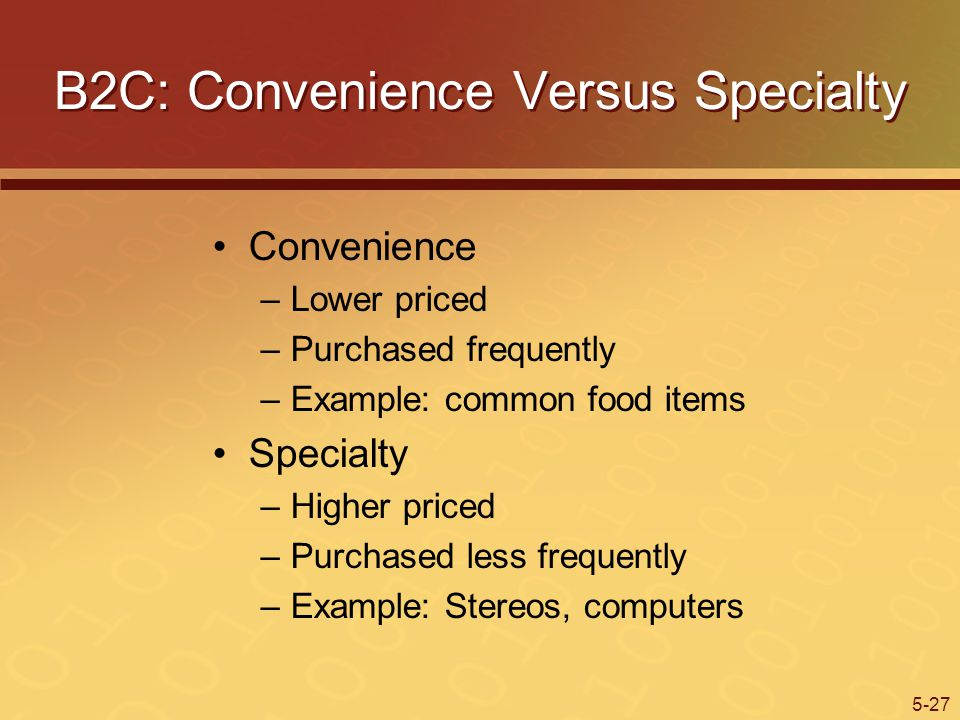 5-27 B2C: Convenience Versus Specialty Convenience –Lower priced –Purchased frequently –Example: common food items Specialty –Higher priced –Purchased less frequently –Example: Stereos, computers