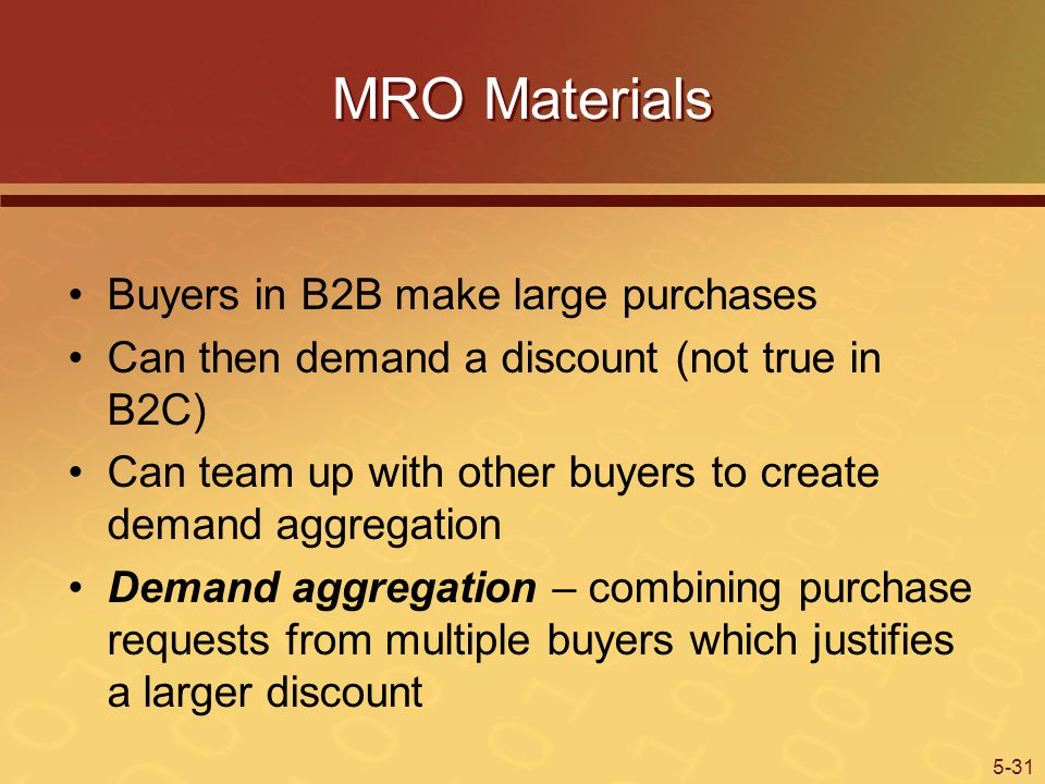 5-31 MRO Materials Buyers in B2B make large purchases Can then demand a discount (not true in B2C) Can team up with other buyers to create demand aggregation Demand aggregation – combining purchase requests from multiple buyers which justifies a larger discount