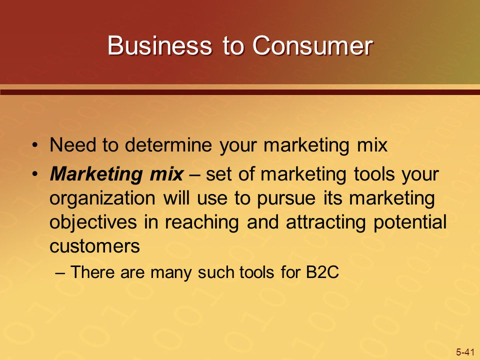 5-41 Business to Consumer Need to determine your marketing mix Marketing mix – set of marketing tools your organization will use to pursue its marketing objectives in reaching and attracting potential customers –There are many such tools for B2C