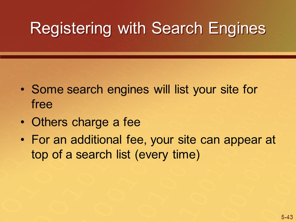 5-43 Registering with Search Engines Some search engines will list your site for free Others charge a fee For an additional fee, your site can appear at top of a search list (every time)