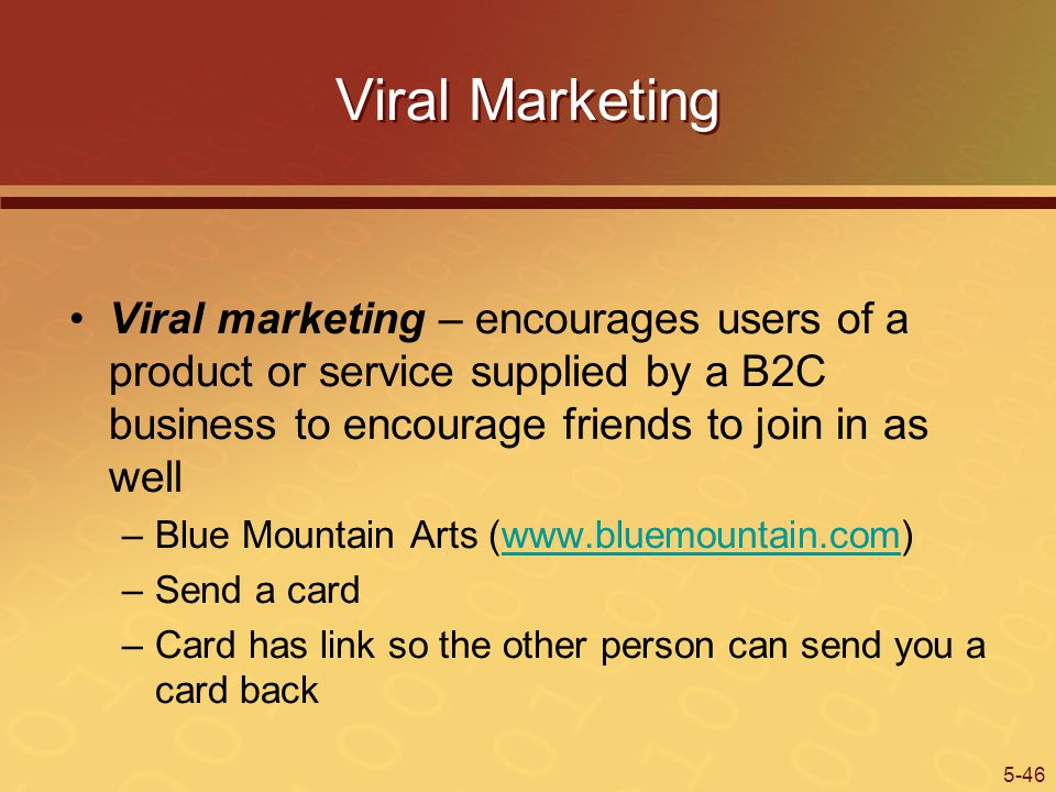 5-46 Viral Marketing Viral marketing – encourages users of a product or service supplied by a B2C business to encourage friends to join in as well –Blue Mountain Arts (www.bluemountain.com)www.bluemountain.com –Send a card –Card has link so the other person can send you a card back