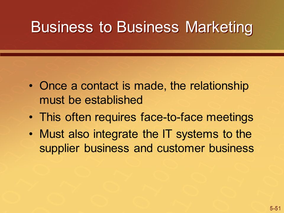 5-51 Business to Business Marketing Once a contact is made, the relationship must be established This often requires face-to-face meetings Must also integrate the IT systems to the supplier business and customer business
