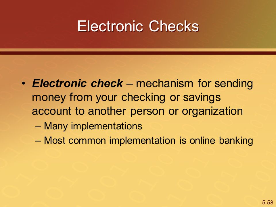 5-58 Electronic Checks Electronic check – mechanism for sending money from your checking or savings account to another person or organization –Many implementations –Most common implementation is online banking