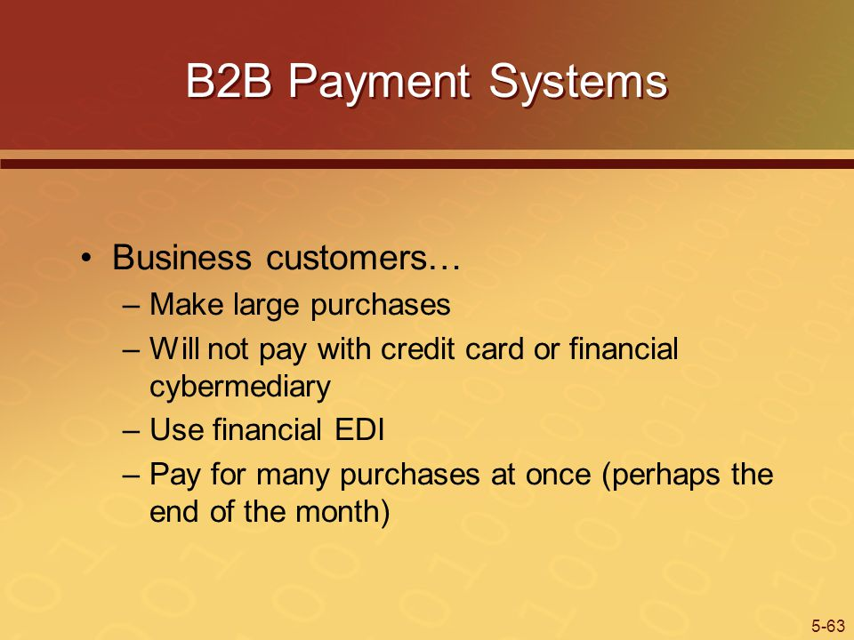 5-63 B2B Payment Systems Business customers… –Make large purchases –Will not pay with credit card or financial cybermediary –Use financial EDI –Pay for many purchases at once (perhaps the end of the month)