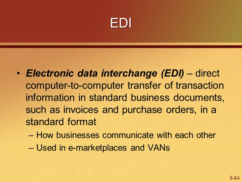 5-64 EDI Electronic data interchange (EDI) – direct computer-to-computer transfer of transaction information in standard business documents, such as invoices and purchase orders, in a standard format –How businesses communicate with each other –Used in e-marketplaces and VANs