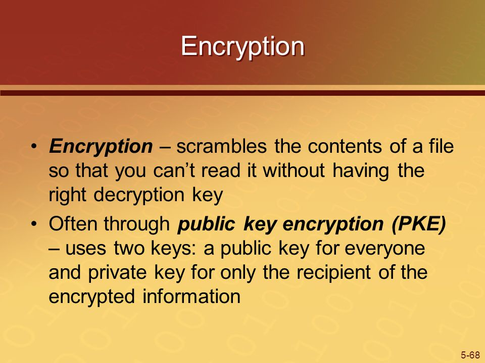 5-68 Encryption Encryption – scrambles the contents of a file so that you cant read it without having the right decryption key Often through public key encryption (PKE) – uses two keys: a public key for everyone and private key for only the recipient of the encrypted information