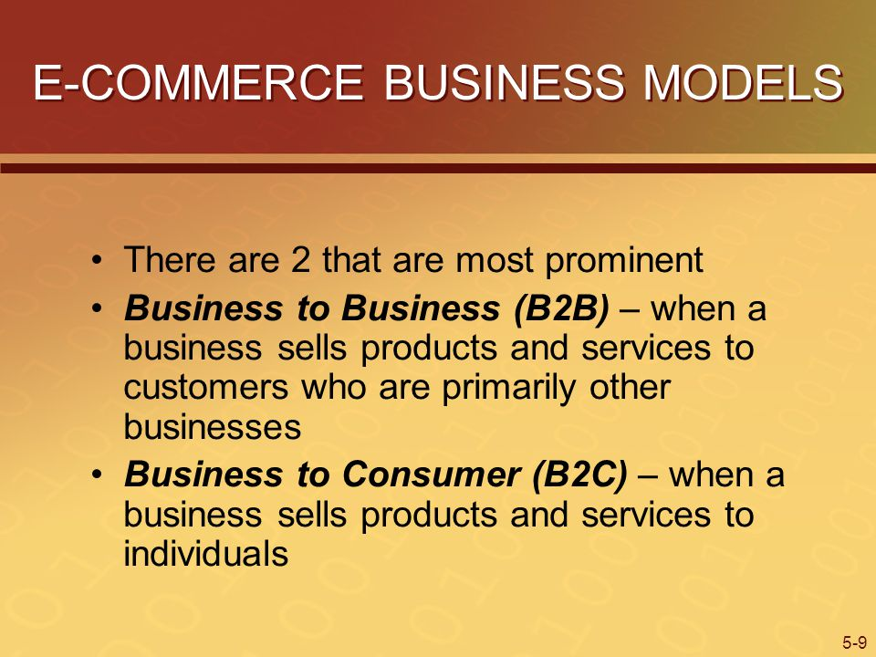 5-9 E-COMMERCE BUSINESS MODELS There are 2 that are most prominent Business to Business (B2B) – when a business sells products and services to customers who are primarily other businesses Business to Consumer (B2C) – when a business sells products and services to individuals