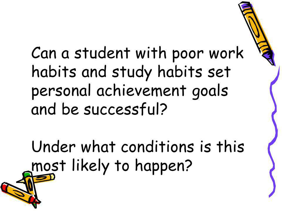 Can a student with poor work habits and study habits set personal achievement goals and be successful.