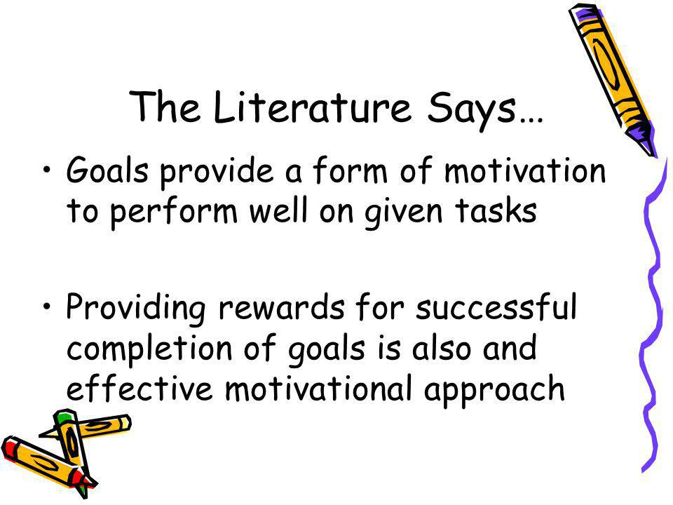 The Literature Says… Goals provide a form of motivation to perform well on given tasks Providing rewards for successful completion of goals is also an