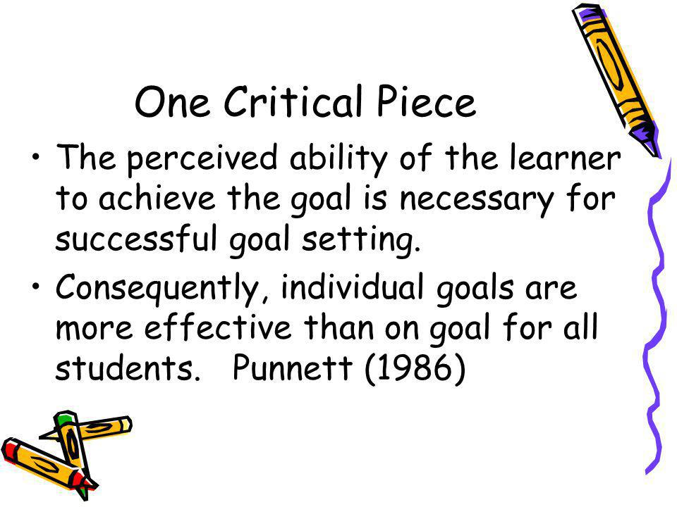 One Critical Piece The perceived ability of the learner to achieve the goal is necessary for successful goal setting.