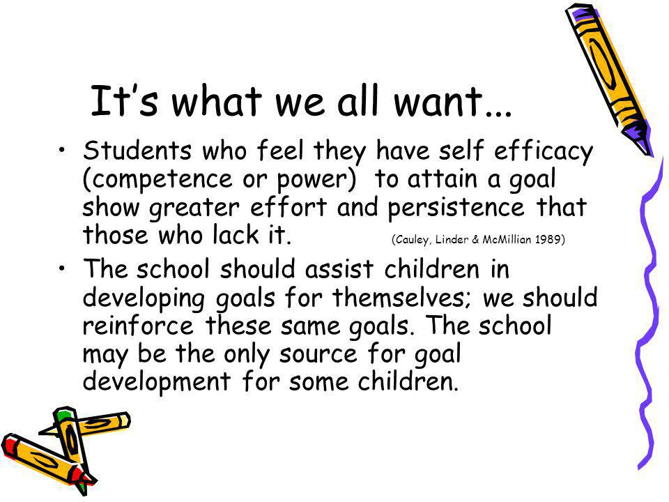 Its what we all want... Students who feel they have self efficacy (competence or power) to attain a goal show greater effort and persistence that thos