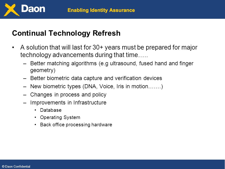 © Daon Confidential Continual Technology Refresh A solution that will last for 30+ years must be prepared for major technology advancements during that time…..