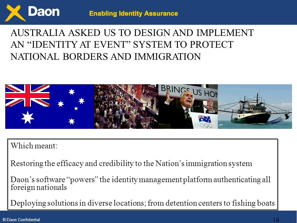 © Daon Confidential 14 Which meant: Restoring the efficacy and credibility to the Nations immigration system Daons software powers the identity management platform authenticating all foreign nationals Deploying solutions in diverse locations; from detention centers to fishing boats AUSTRALIA ASKED US TO DESIGN AND IMPLEMENT AN IDENTITY AT EVENT SYSTEM TO PROTECT NATIONAL BORDERS AND IMMIGRATION