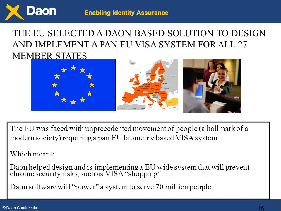 © Daon Confidential 16 The EU was faced with unprecedented movement of people (a hallmark of a modern society) requiring a pan EU biometric based VISA system Which meant: Daon helped design and is implementing a EU wide system that will prevent chronic security risks, such as VISA shopping Daon software will power a system to serve 70 million people THE EU SELECTED A DAON BASED SOLUTION TO DESIGN AND IMPLEMENT A PAN EU VISA SYSTEM FOR ALL 27 MEMBER STATES