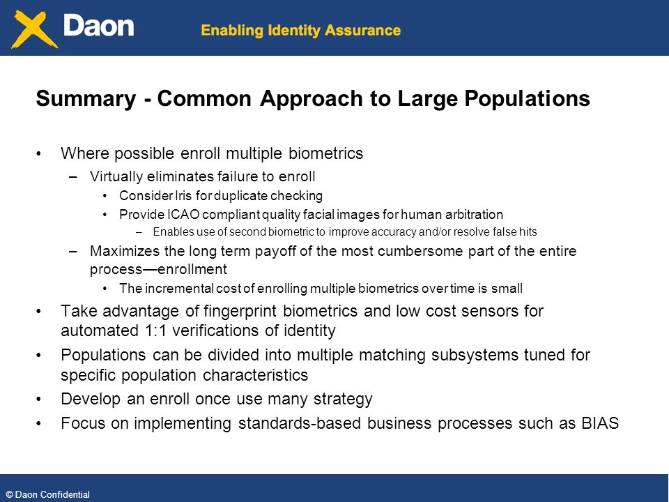 © Daon Confidential Summary - Common Approach to Large Populations Where possible enroll multiple biometrics –Virtually eliminates failure to enroll Consider Iris for duplicate checking Provide ICAO compliant quality facial images for human arbitration –Enables use of second biometric to improve accuracy and/or resolve false hits –Maximizes the long term payoff of the most cumbersome part of the entire processenrollment The incremental cost of enrolling multiple biometrics over time is small Take advantage of fingerprint biometrics and low cost sensors for automated 1:1 verifications of identity Populations can be divided into multiple matching subsystems tuned for specific population characteristics Develop an enroll once use many strategy Focus on implementing standards-based business processes such as BIAS