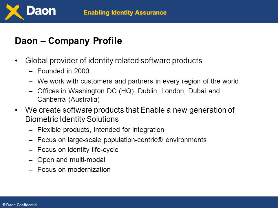 © Daon Confidential Daon – Company Profile Global provider of identity related software products –Founded in 2000 –We work with customers and partners in every region of the world –Offices in Washington DC (HQ), Dublin, London, Dubai and Canberra (Australia) We create software products that Enable a new generation of Biometric Identity Solutions –Flexible products, intended for integration –Focus on large-scale population-centric® environments –Focus on identity life-cycle –Open and multi-modal –Focus on modernization