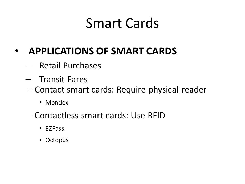 Smart Cards APPLICATIONS OF SMART CARDS – Retail Purchases – Transit Fares – Contact smart cards: Require physical reader Mondex – Contactless smart c