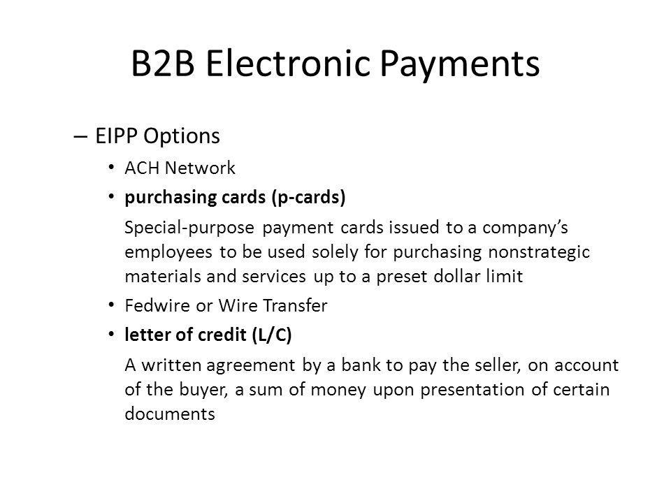 B2B Electronic Payments – EIPP Options ACH Network purchasing cards (p-cards) Special-purpose payment cards issued to a companys employees to be used