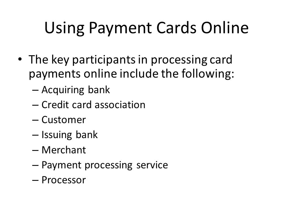 Using Payment Cards Online The key participants in processing card payments online include the following: – Acquiring bank – Credit card association –