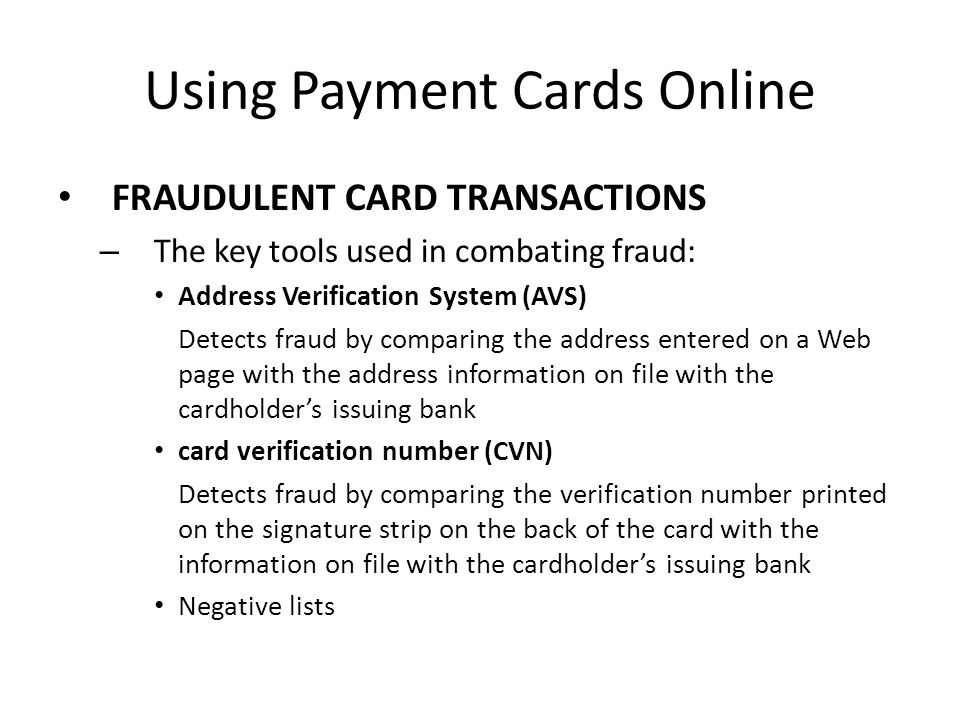 Using Payment Cards Online FRAUDULENT CARD TRANSACTIONS – The key tools used in combating fraud: Address Verification System (AVS) Detects fraud by co