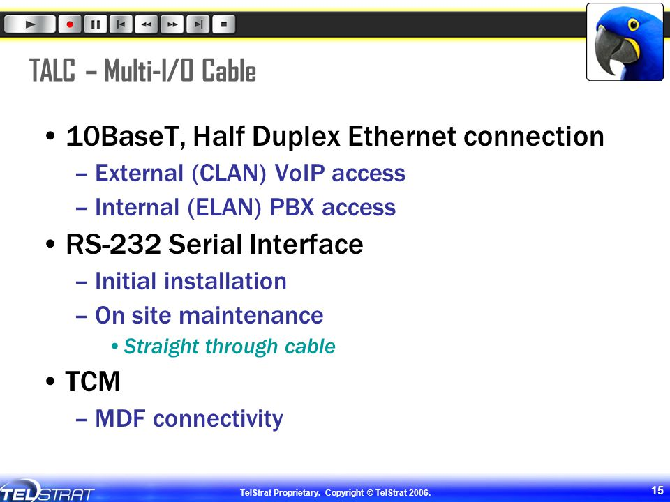 TelStrat Proprietary. Copyright © TelStrat 2006. 15 TALC – Multi-I/O Cable 10BaseT, Half Duplex Ethernet connection –External (CLAN) VoIP access –Inte