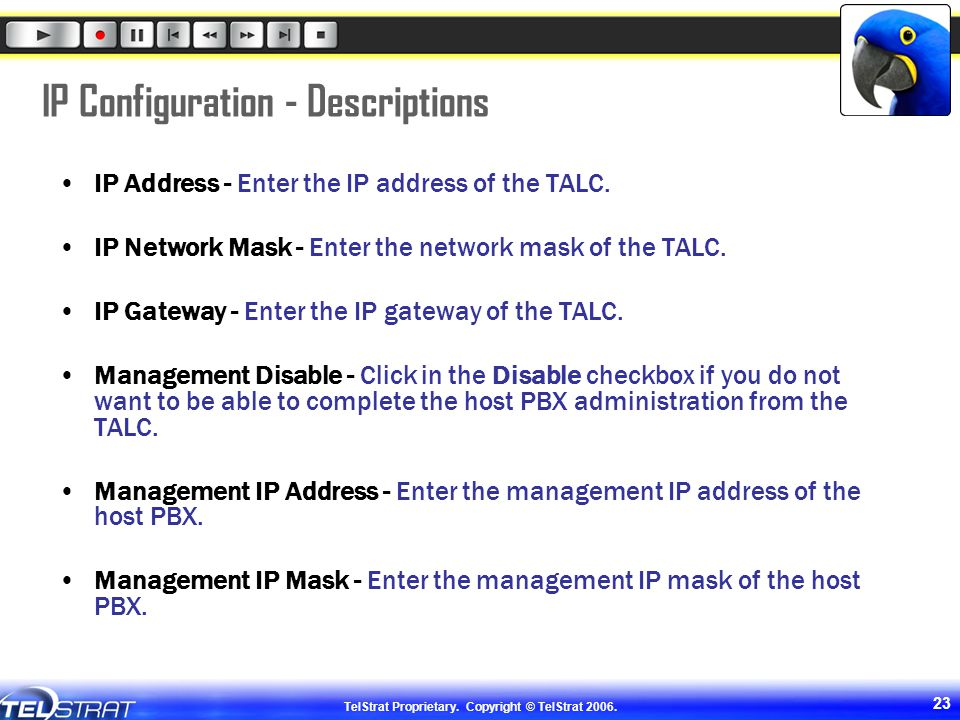 TelStrat Proprietary. Copyright © TelStrat 2006. 23 IP Configuration - Descriptions IP Address - Enter the IP address of the TALC. IP Network Mask - E