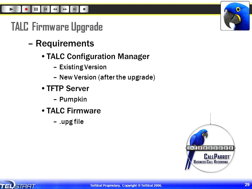 TelStrat Proprietary. Copyright © TelStrat 2006. 29 TALC Firmware Upgrade –Requirements TALC Configuration Manager –Existing Version –New Version (aft